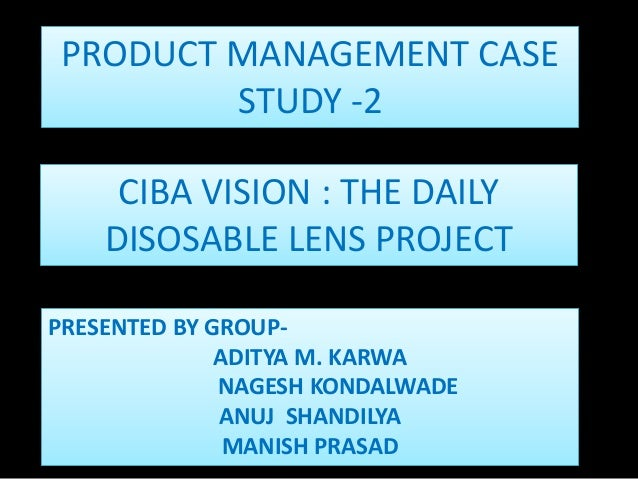 CIBA VISION : THE DAILYDISOSABLE LENS PROJECTPRODUCT MANAGEMENT CASESTUDY -2PRESENTED BY GROUP-ADITYA M. KARWANAGESH KONDA...