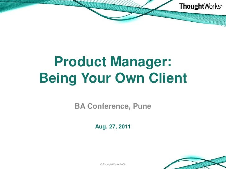 Product Manager:Being Your Own Client     BA Conference, Pune          Aug. 27, 2011           © ThoughtWorks 2008