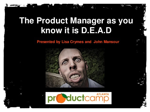 The Product Manager as you know it is D.E.A.D Presented by Lisa Crymes and John Mansour
