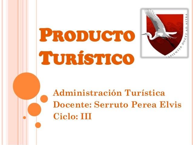 PRODUCTO TURÍSTICO Administración Turística Docente: Serruto Perea Elvis Ciclo: III