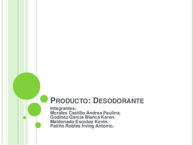 PRODUCTO: DESODORANTE Integrantes: Morales Castillo Andrea Paulina. Godínez García Blanca Karen. Maldonado Escobar Kevin. ...