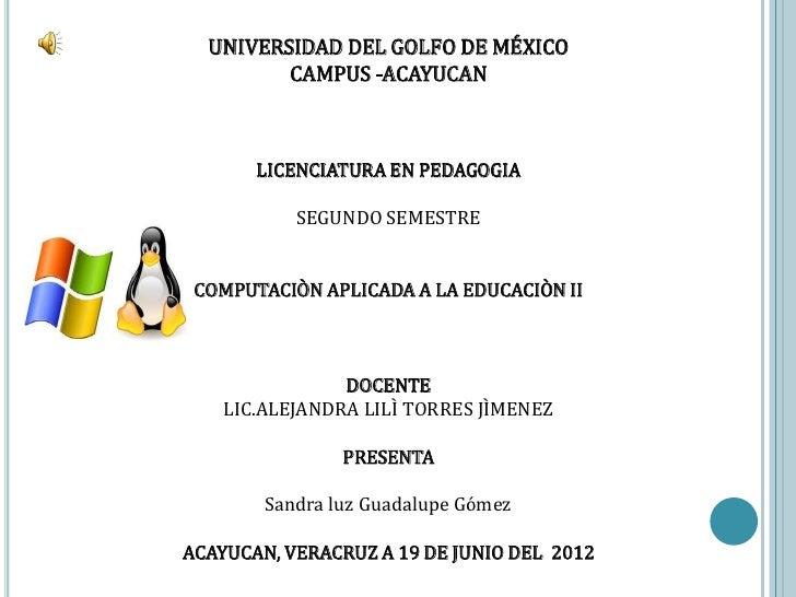 UNIVERSIDAD DEL GOLFO DE MÉXICO         CAMPUS -ACAYUCAN       LICENCIATURA EN PEDAGOGIA           SEGUNDO SEMESTRE COMPUT...