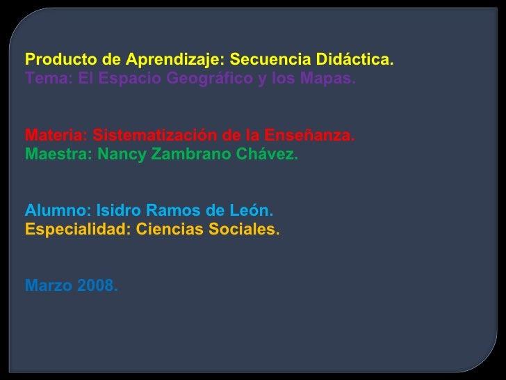 Producto de Aprendizaje: Secuencia Didáctica. Tema: El Espacio Geográfico y los Mapas. Materia: Sistematización de la Ense...
