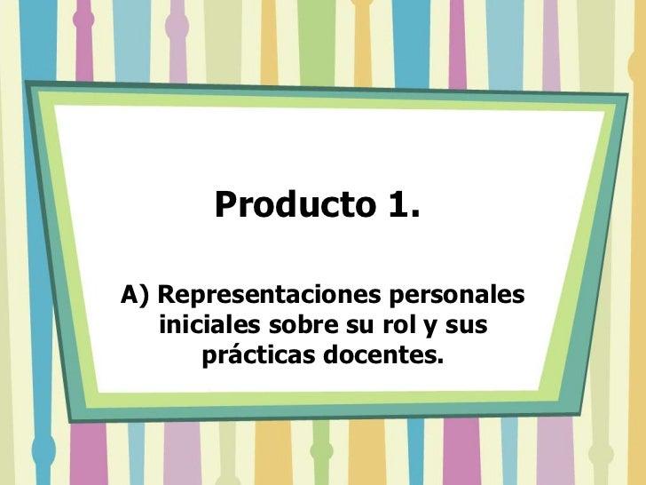 Producto 1. <br />A) Representaciones personales iniciales sobre su rol y sus prácticas docentes. <br />