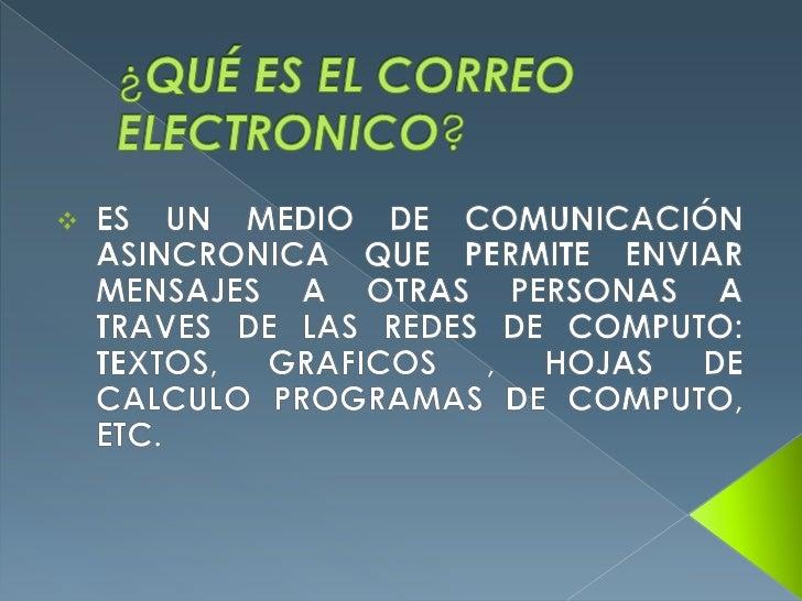 ¿QUÉ ES EL CORREO ELECTRONICO?<br /><ul><li>ES UN MEDIO DE COMUNICACIÓN ASINCRONICA QUE PERMITE ENVIAR MENSAJES A OTRAS PE...