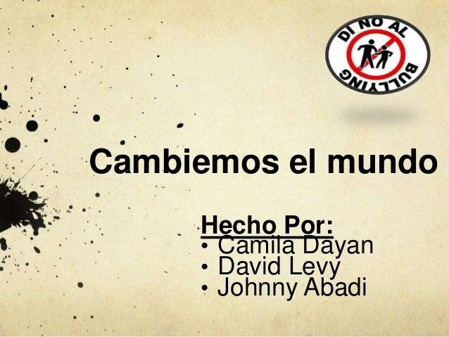Cambiemos el mundo  Hecho Por:  • Camila Dayan  • David Levy  • Johnny Abadi