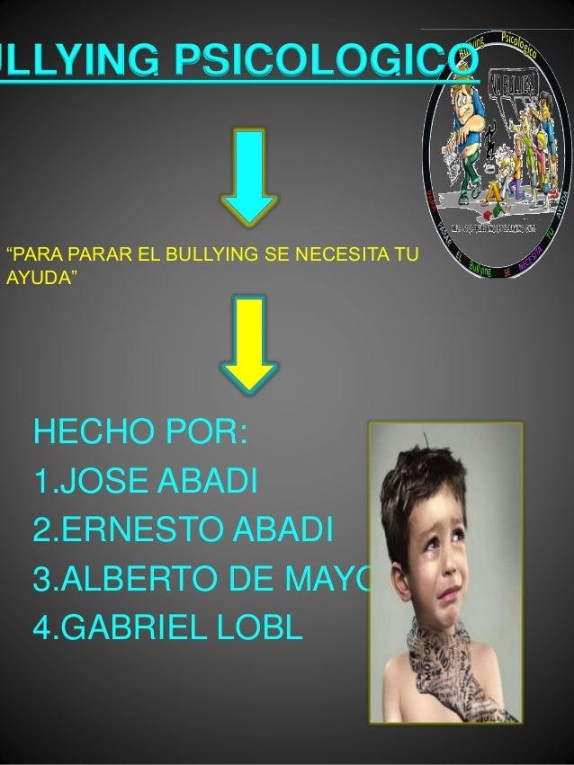 "BULLYING PSICOLOGICO  ""PARA PARAR EL BULLYING SE NECESITA TU  AYUDA""  HECHO POR:  1.JOSE ABADI  2.ERNESTO ABADI  3.ALBERTO..."