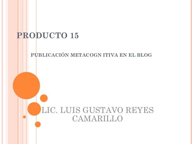PRODUCTO 15 PUBLICACIÓN METACOGN ITIVA EN EL BLOG LIC. LUIS GUSTAVO REYES CAMARILLO