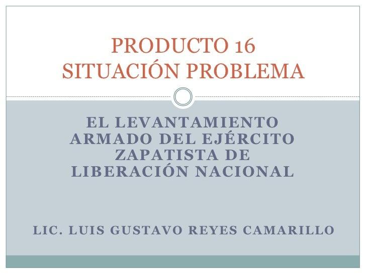 EL LEVANTAMIENTO ARMADO DEL EJÉRCITO ZAPATISTA DE LIBERACIÓN NACIONAL<br />PRODUCTO 16SITUACIÓN PROBLEMA<br />LIC. LUIS GU...