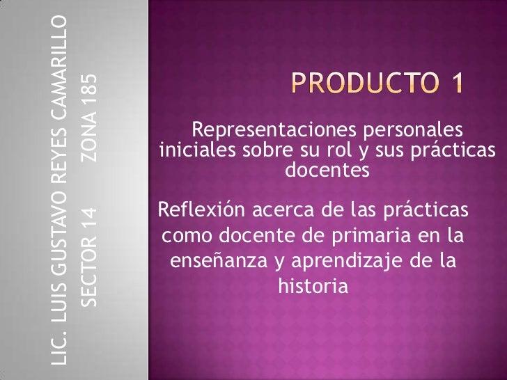 PRODUCTO 1 <br />Representaciones personales iniciales sobre su rol y sus prácticas docentes<br />LIC. LUIS GUSTAVO REYES ...