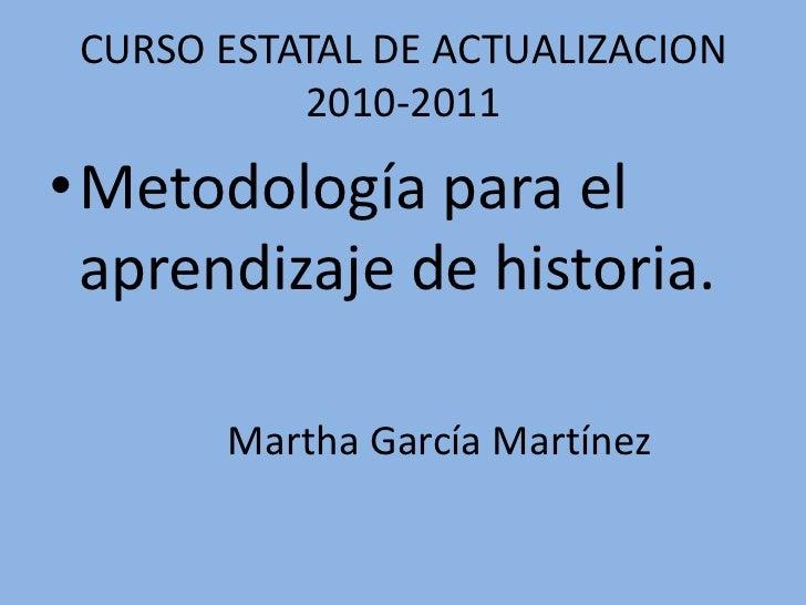 CURSO ESTATAL DE ACTUALIZACION 2010-2011<br />Metodología para el aprendizaje de historia.<br />Martha García Martínez<br />