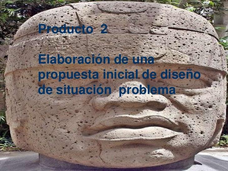 Producto  2Elaboración de una  propuesta inicial de diseño de situación  problema<br />Producto  2<br />Elaboración de una...