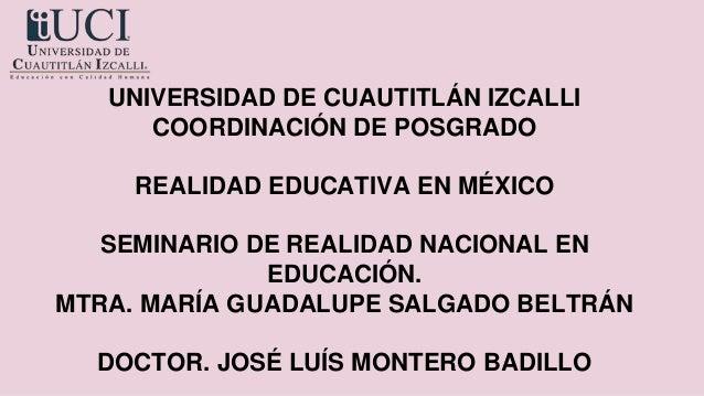 UNIVERSIDAD DE CUAUTITLÁN IZCALLI COORDINACIÓN DE POSGRADO REALIDAD EDUCATIVA EN MÉXICO SEMINARIO DE REALIDAD NACIONAL EN ...