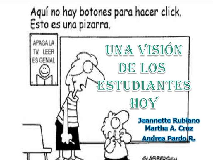Una visión<br />De los <br />Estudiantes<br />hoy<br />Jeannette Rubiano<br />Martha A. Cruz<br />Andrea Pardo R.<br />