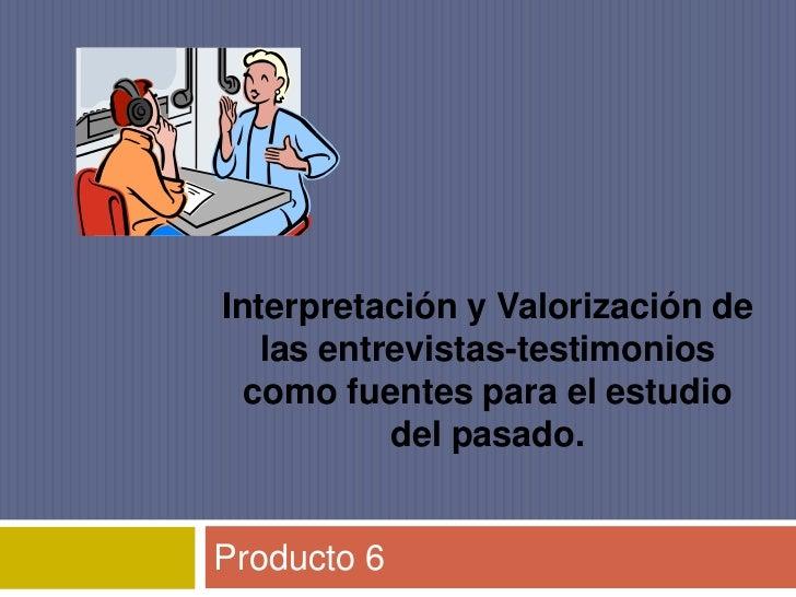 Interpretación y Valorización de las entrevistas-testimonios como fuentes para el estudio del pasado.  <br />Producto 6 <b...