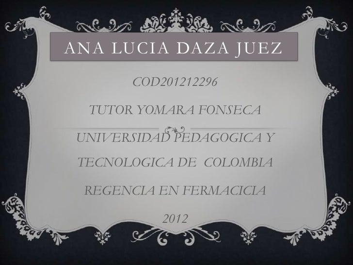 ANA LUCIA DAZA JUEZ       COD201212296  TUTOR YOMARA FONSECA UNIVERSIDAD PEDAGOGICA Y TECNOLOGICA DE COLOMBIA REGENCIA EN ...