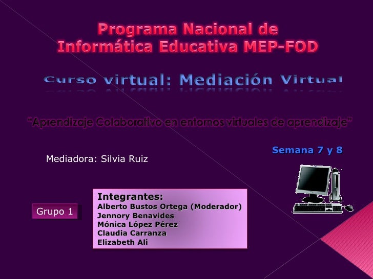 Semana 7 y 8 Grupo 1 Mediadora: Silvia Ruiz Integrantes: Alberto Bustos Ortega (Moderador) Jennory Benavides Mónica López ...