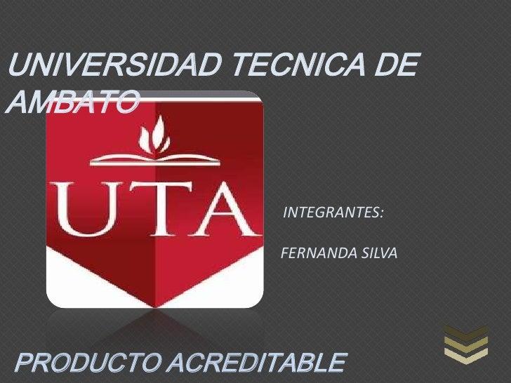 UNIVERSIDAD TECNICA DEAMBATO                INTEGRANTES:                FERNANDA SILVAPRODUCTO ACREDITABLE
