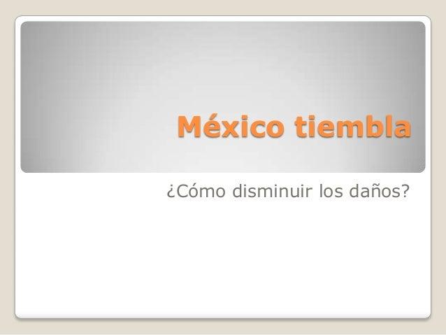 México tiembla¿Cómo disminuir los daños?