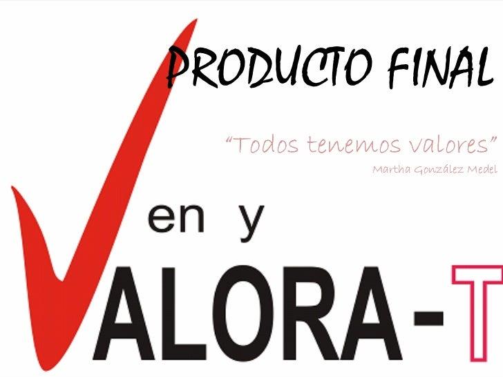 """PRODUCTO FINAL  """"Todos tenemos valores""""                 valores""""              Martha González Medel"""