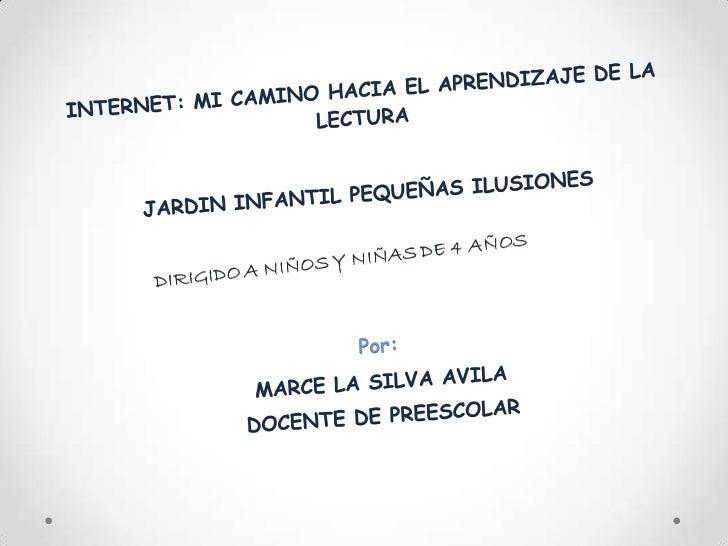 INTERNET: MI CAMINO HACIA EL APRENDIZAJE DE LA LECTURA<br />JARDIN INFANTIL PEQUEÑAS ILUSIONES<br />Por:<br />MARCE LA SIL...