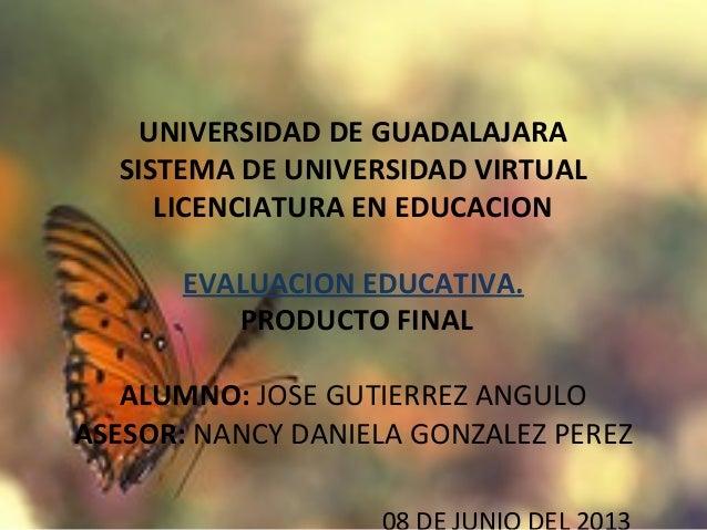 UNIVERSIDAD DE GUADALAJARASISTEMA DE UNIVERSIDAD VIRTUALLICENCIATURA EN EDUCACIONEVALUACION EDUCATIVA.PRODUCTO FINALALUMN...