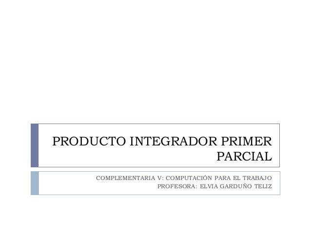 PRODUCTO INTEGRADOR PRIMER PARCIAL COMPLEMENTARIA V: COMPUTACIÓN PARA EL TRABAJO PROFESORA: ELVIA GARDUÑO TELIZ