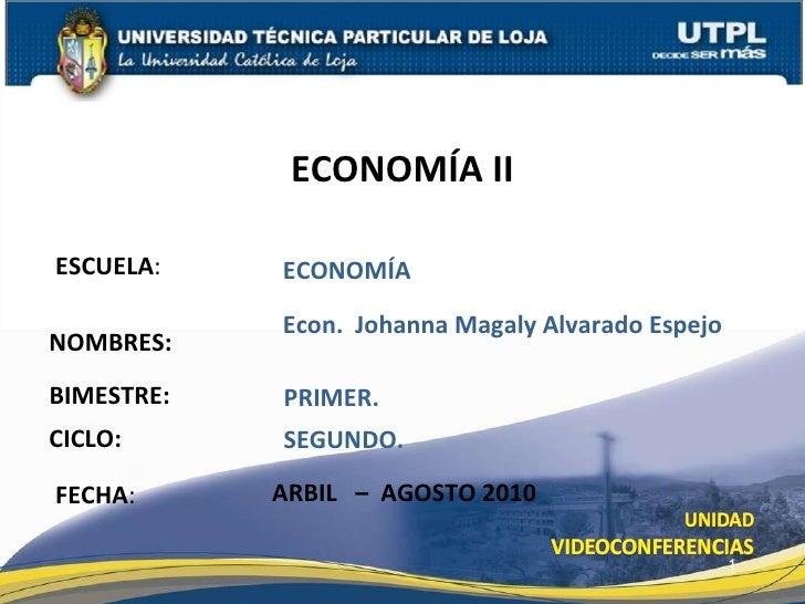ESCUELA : NOMBRES: ECONOMÍA II FECHA : Econ.  Johanna Magaly Alvarado Espejo ARBIL  –  AGOSTO 2010 ECONOMÍA BIMESTRE: PRIM...
