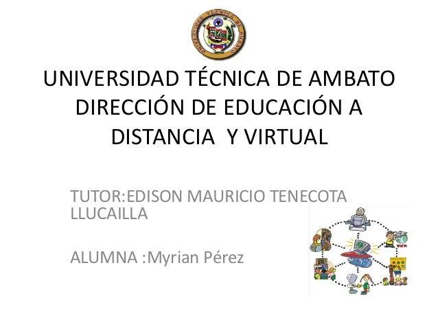 UNIVERSIDAD TÉCNICA DE AMBATO DIRECCIÓN DE EDUCACIÓN A DISTANCIA Y VIRTUAL TUTOR:EDISON MAURICIO TENECOTA LLUCAILLA ALUMNA...