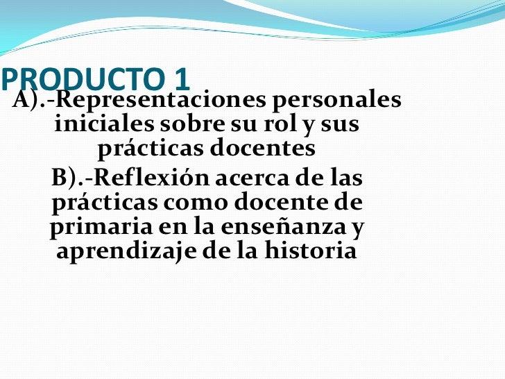 PRODUCTO 1<br />A).-Representaciones personales iniciales sobre su rol y sus prácticas docentes<br />B).-Reflexión acerca ...
