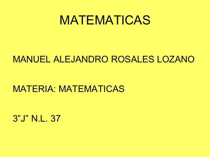 "MATEMATICAS <ul><li>MANUEL ALEJANDRO ROSALES LOZANO </li></ul><ul><li>MATERIA: MATEMATICAS </li></ul><ul><li>3""J"" N.L. 37 ..."