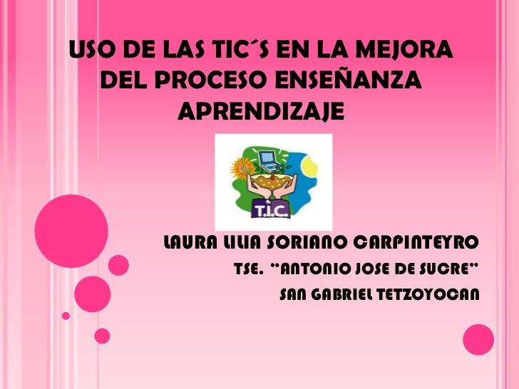 """USO DE LAS TIC´S EN LA MEJORA  DEL PROCESO ENSEÑANZA APRENDIZAJE<br />LAURA LILIA SORIANO CARPINTEYRO<br />TSE. """"ANTONIO J..."""