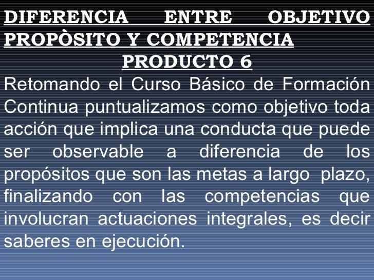 DIFERENCIA ENTRE OBJETIVO PROPÒSITO Y COMPETENCIA PRODUCTO 6 Retomando el Curso Básico de Formación Continua puntualizamos...