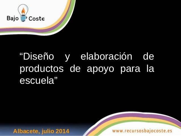 """""""Diseño y elaboración de  productos de apoyo para la  escuela""""  Albacete, julio 2014"""