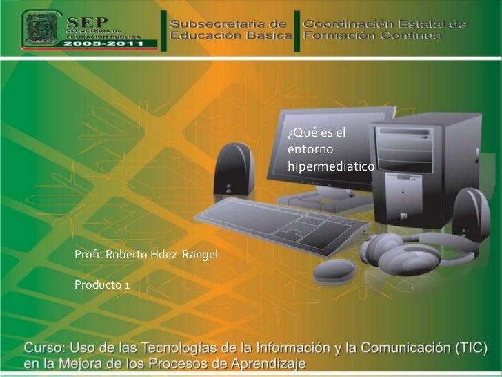 ¿Qué es el                             entorno                             hipermediaticoProfr. Roberto Hdez RangelProduct...