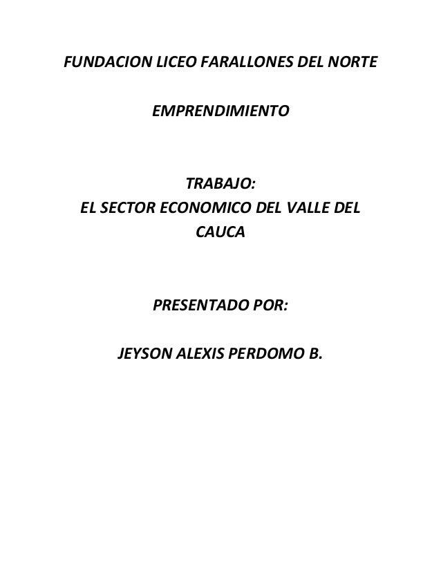 FUNDACION LICEO FARALLONES DEL NORTE EMPRENDIMIENTO  TRABAJO: EL SECTOR ECONOMICO DEL VALLE DEL CAUCA  PRESENTADO POR: JEY...