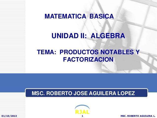 RJAL UNIDAD II: ALGEBRA TEMA: PRODUCTOS NOTABLES Y FACTORIZACION 01/10/2013 MSC. ROBERTO AGUILERA L.1 MATEMATICA BASICA MS...
