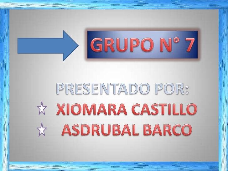 GRUPO N° 7<br />PRESENTADO POR:<br />XIOMARA CASTILLO<br />ASDRUBAL BARCO <br />
