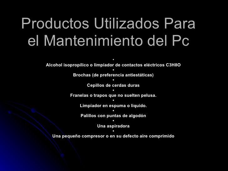 Productos Utilizados Para el Mantenimiento del Pc •  Alcohol isopropílico o limpiador de contactos eléctricos C3H8O   •  B...