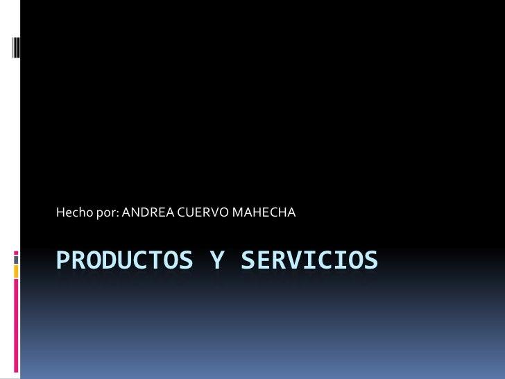 Hecho por: ANDREA CUERVO MAHECHAPRODUCTOS Y SERVICIOS