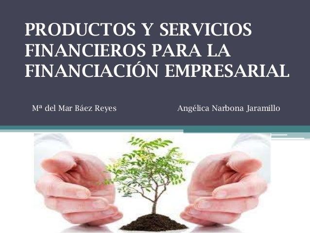 PRODUCTOS Y SERVICIOS FINANCIEROS PARA LA FINANCIACIÓN EMPRESARIAL Mª del Mar Báez Reyes  Angélica Narbona Jaramillo