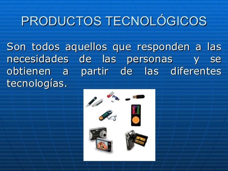 PRODUCTOS TECNOLÓGICOS Son todos aquellos que responden a las necesidades de las personas  y se obtienen a partir de las d...