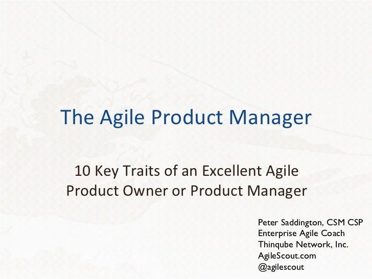 The Agile Product Manager 10 Key Traits of an Excellent Agile Product Owner or Product Manager Peter Saddington, CSM CSP E...
