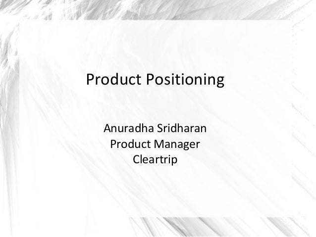 Product Positioning Anuradha Sridharan Product Manager Cleartrip