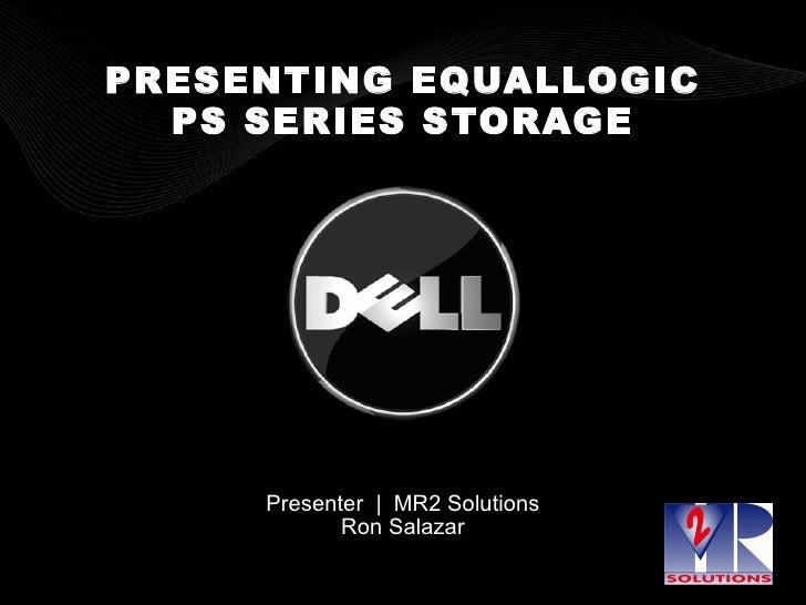 PRESENTING EQUALLOGIC PS SERIES STORAGE Presenter     MR2 Solutions Ron Salazar