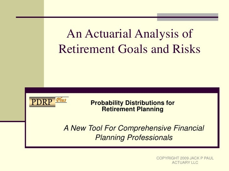 An Actuarial Analysis of Retirement Goals and Risks<br />Probability Distributions for Retirement Planning<br />A New Tool...