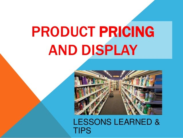 PRODUCT PRICING AND DISPLAY  LESSONS LEARNED & TIPS
