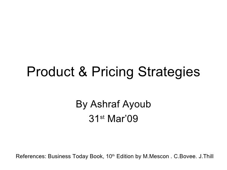 Product & Pricing Strategies By Ashraf Ayoub 31 st  Mar'09 References: Business Today Book, 10 th  Edition by M.Mescon . C...