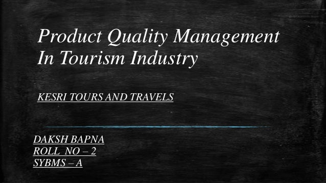 Product Quality Management In Tourism Industry KESRI TOURS AND TRAVELS  DAKSH BAPNA ROLL NO – 2 SYBMS – A