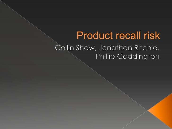 Product recall risk<br />Collin Shaw, Jonathan Ritchie,<br />Phillip Coddington<br />